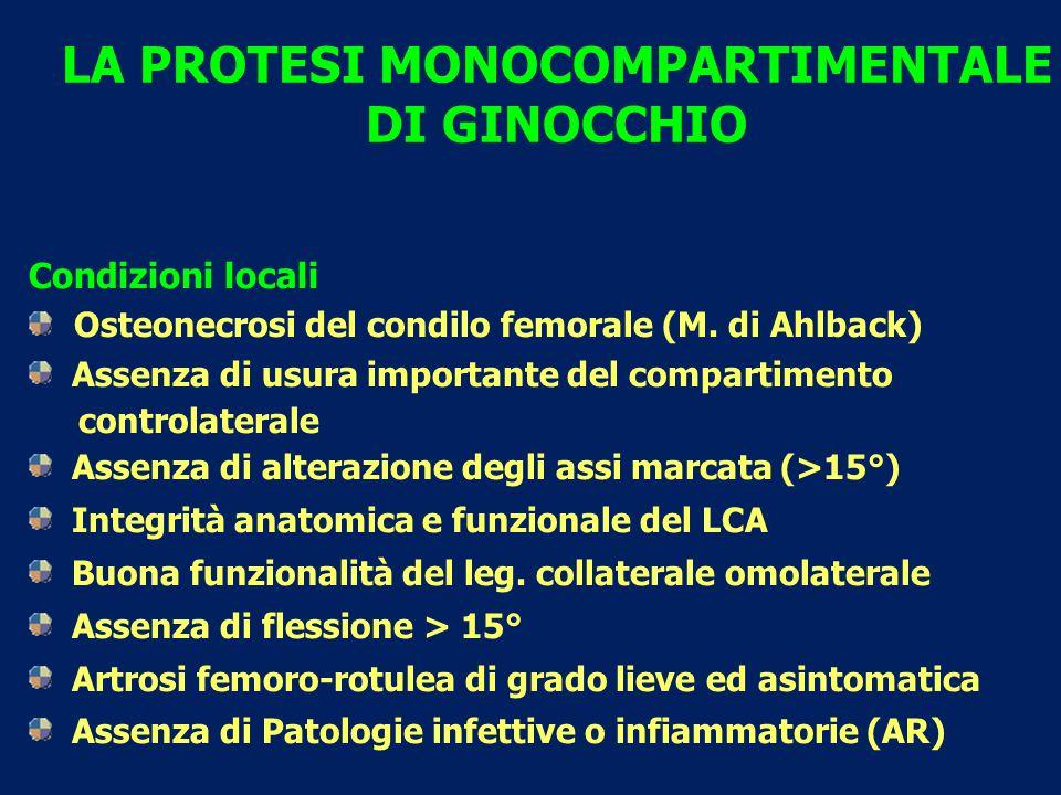 LA PROTESI MONOCOMPARTIMENTALE DI GINOCCHIO Condizioni locali Osteonecrosi del condilo femorale (M. di Ahlback) Assenza di usura importante del compar
