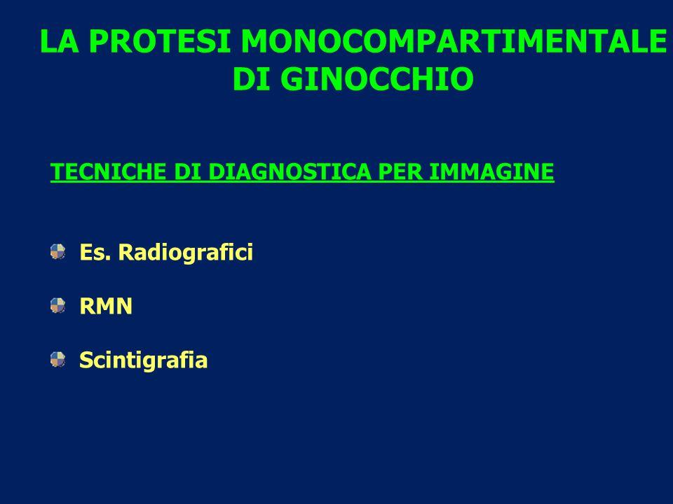 LA PROTESI MONOCOMPARTIMENTALE DI GINOCCHIO TECNICHE DI DIAGNOSTICA PER IMMAGINE Es. Radiografici RMN Scintigrafia