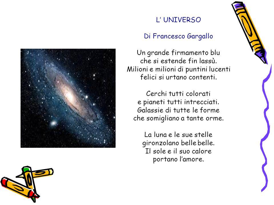 L' UNIVERSO Di Francesco Gargallo Un grande firmamento blu che si estende fin lassù. Milioni e milioni di puntini lucenti felici si urtano contenti. C