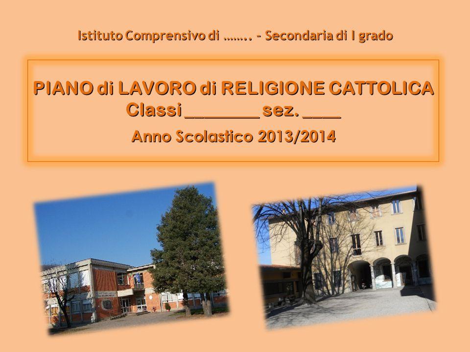 PIANO di LAVORO di RELIGIONE CATTOLICA Classi ________ sez. ____ Anno Scolastico 2013/2014 Istituto Comprensivo di …….. - Secondaria di I grado
