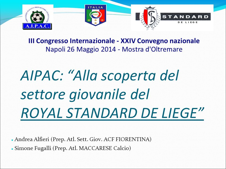 """AIPAC: """"Alla scoperta del settore giovanile del ROYAL STANDARD DE LIEGE"""" Andrea Alfieri (Prep. Atl. Sett. Giov. ACF FIORENTINA) Simone Fugalli (Prep."""