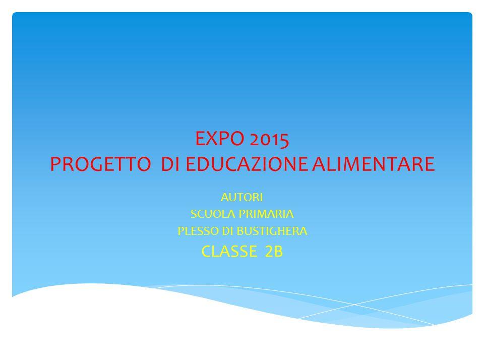 EXPO 2015 PROGETTO DI EDUCAZIONE ALIMENTARE AUTORI SCUOLA PRIMARIA PLESSO DI BUSTIGHERA CLASSE 2B