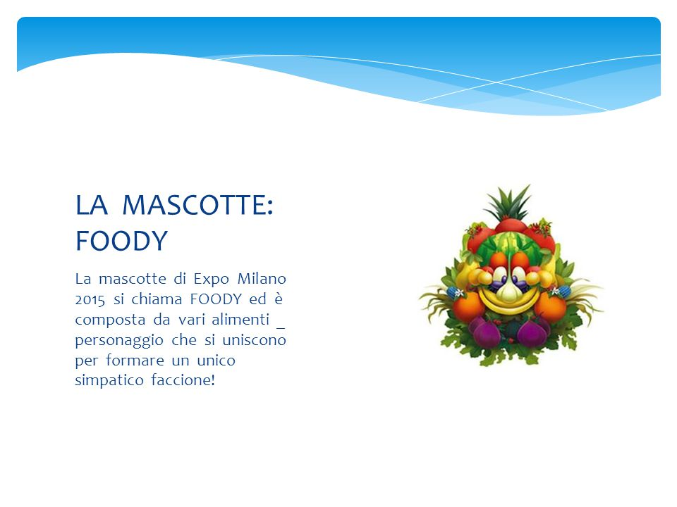 La mascotte di Expo Milano 2015 si chiama FOODY ed è composta da vari alimenti _ personaggio che si uniscono per formare un unico simpatico faccione.