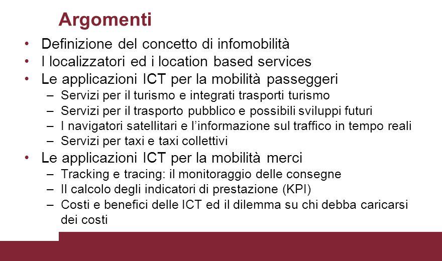 Definizione del concetto di infomobilità I localizzatori ed i location based services Le applicazioni ICT per la mobilità passeggeri –Servizi per il turismo e integrati trasporti turismo –Servizi per il trasporto pubblico e possibili sviluppi futuri –I navigatori satellitari e l'informazione sul traffico in tempo reali –Servizi per taxi e taxi collettivi Le applicazioni ICT per la mobilità merci –Tracking e tracing: il monitoraggio delle consegne –Il calcolo degli indicatori di prestazione (KPI) –Costi e benefici delle ICT ed il dilemma su chi debba caricarsi dei costi Argomenti