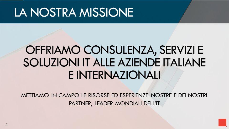 2 OFFRIAMO CONSULENZA, SERVIZI E SOLUZIONI IT ALLE AZIENDE ITALIANE E INTERNAZIONALI METTIAMO IN CAMPO LE RISORSE ED ESPERIENZE NOSTRE E DEI NOSTRI PARTNER, LEADER MONDIALI DELL'IT LA NOSTRA MISSIONE