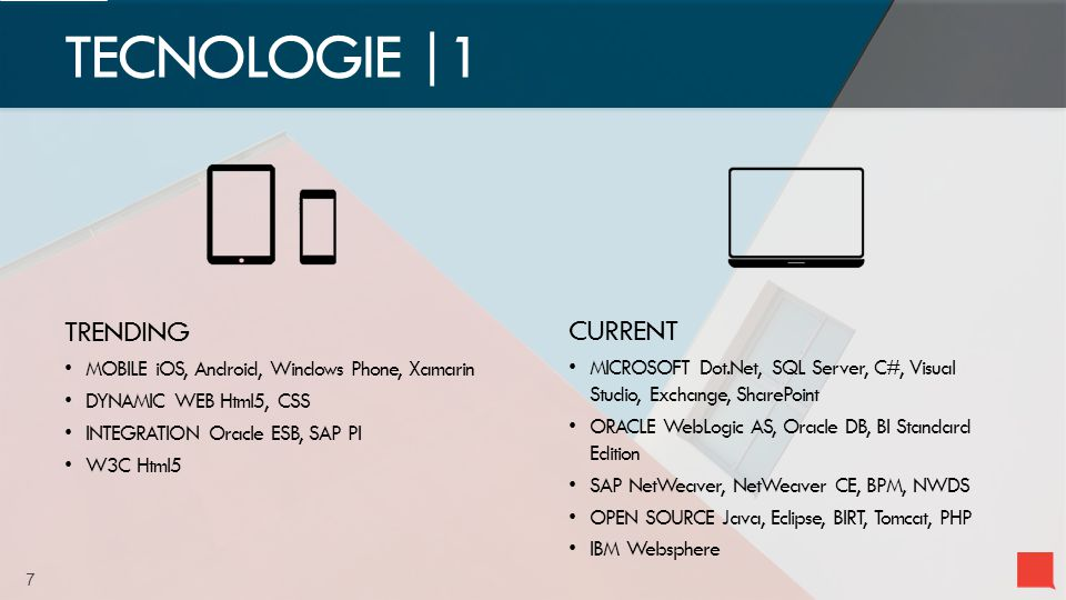 7 TECNOLOGIE |1 TRENDING MOBILE iOS, Android, Windows Phone, Xamarin DYNAMIC WEB Html5, CSS INTEGRATION Oracle ESB, SAP PI W3C Html5 CURRENT MICROSOFT Dot.Net, SQL Server, C#, Visual Studio, Exchange, SharePoint ORACLE WebLogic AS, Oracle DB, BI Standard Edition SAP NetWeaver, NetWeaver CE, BPM, NWDS OPEN SOURCE Java, Eclipse, BIRT, Tomcat, PHP IBM Websphere