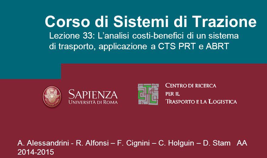 Corso di Sistemi di Trazione Lezione 33: L'analisi costi-benefici di un sistema di trasporto, applicazione a CTS PRT e ABRT A. Alessandrini - R. Alfon