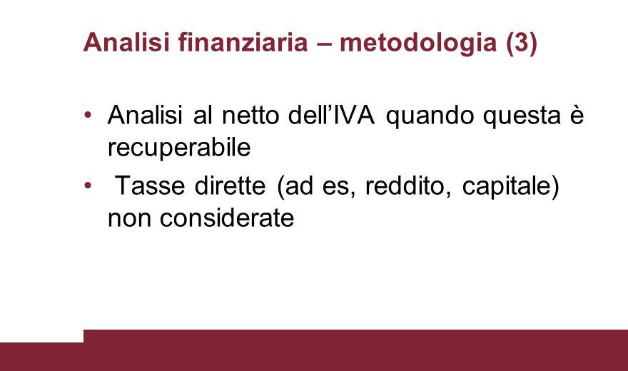 Analisi finanziaria – metodologia (3) Analisi al netto dell'IVA quando questa è recuperabile Tasse dirette (ad es, reddito, capitale) non considerate