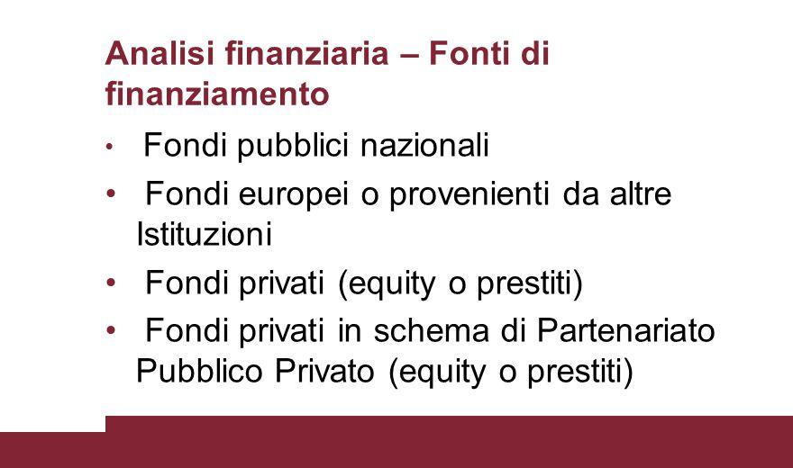 Analisi finanziaria – Fonti di finanziamento Fondi pubblici nazionali Fondi europei o provenienti da altre Istituzioni Fondi privati (equity o prestit