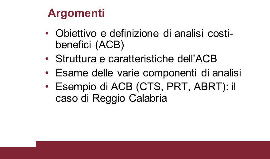 Argomenti Obiettivo e definizione di analisi costi- benefici (ACB) Struttura e caratteristiche dell'ACB Esame delle varie componenti di analisi Esempi