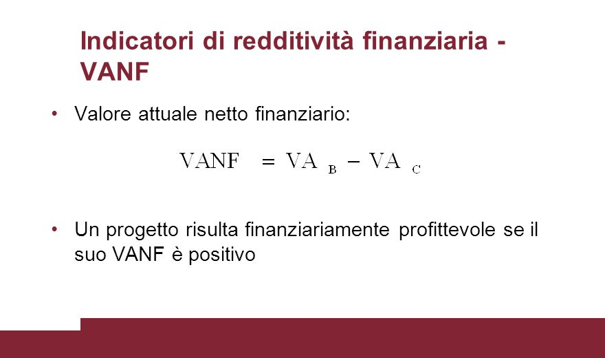 Indicatori di redditività finanziaria - VANF Valore attuale netto finanziario: Un progetto risulta finanziariamente profittevole se il suo VANF è posi