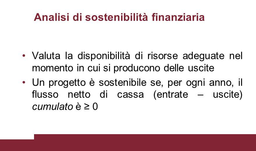 Analisi di sostenibilità finanziaria Valuta la disponibilità di risorse adeguate nel momento in cui si producono delle uscite Un progetto è sostenibil