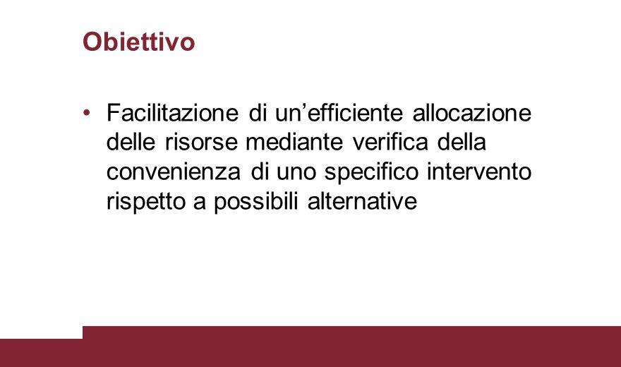 Obiettivo Facilitazione di un'efficiente allocazione delle risorse mediante verifica della convenienza di uno specifico intervento rispetto a possibil