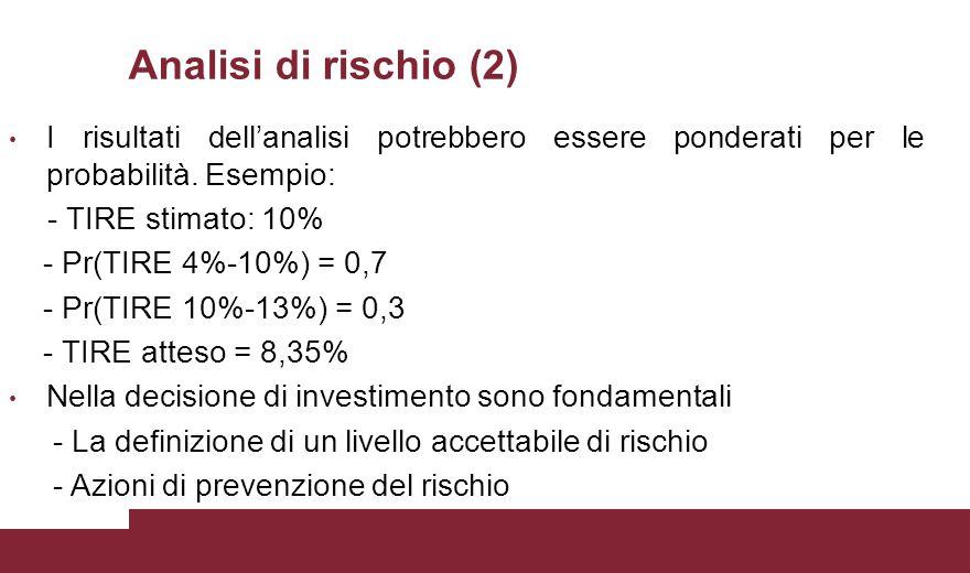 Analisi di rischio (2) I risultati dell'analisi potrebbero essere ponderati per le probabilità. Esempio: - TIRE stimato: 10% - Pr(TIRE 4%-10%) = 0,7 -