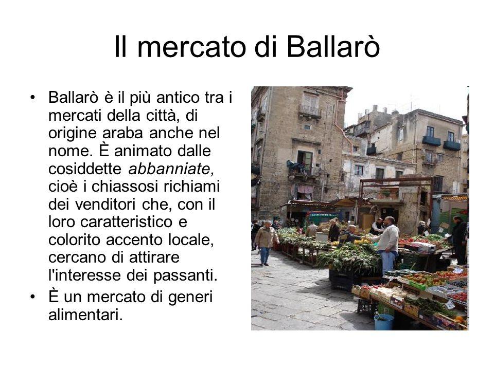 Il mercato di Ballarò Ballarò è il più antico tra i mercati della città, di origine araba anche nel nome. È animato dalle cosiddette abbanniate, cioè