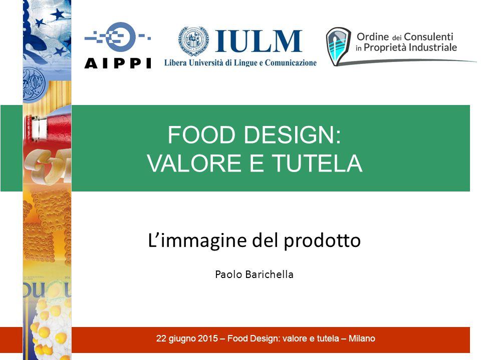 FOOD DESIGN: VALORE E TUTELA 22 giugno 2015 – Food Design: valore e tutela – Milano L'immagine del prodotto Paolo Barichella