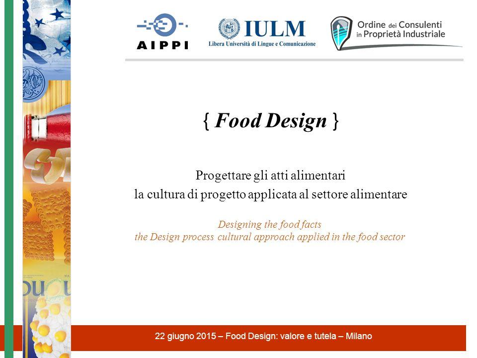 22 giugno 2015 – Food Design: valore e tutela – Milano Food Design è la progettazione degli atti alimentari (food facts).