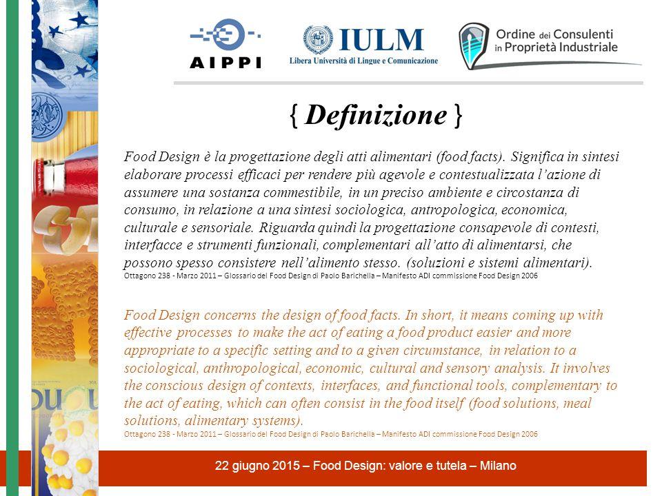 22 giugno 2015 – Food Design: valore e tutela – Milano il Food Design è una specifica area di specializzazione del design che produce le più appropriate ed efficaci, soluzioni alimentari, interfacce e format in grado di rispondere ad una precisa aspettativa quando le persone approcciano l'assunzione di cibo per nutrimento, socializzazione o piacere.