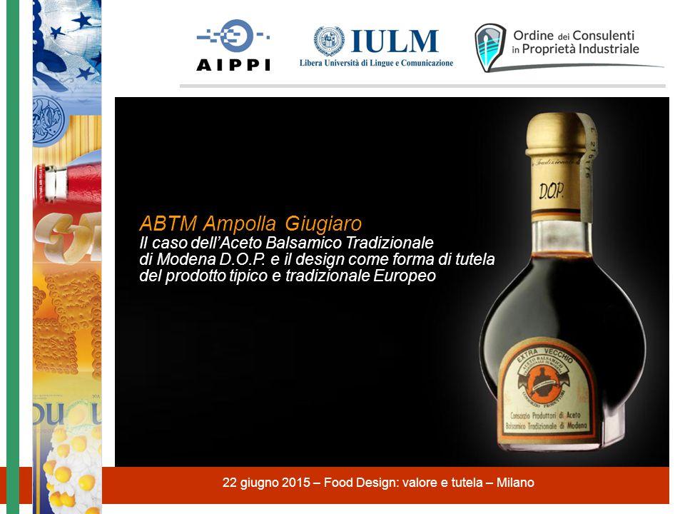 22 giugno 2015 – Food Design: valore e tutela – Milano ABTM Ampolla Giugiaro Il caso dell'Aceto Balsamico Tradizionale di Modena D.O.P. e il design co