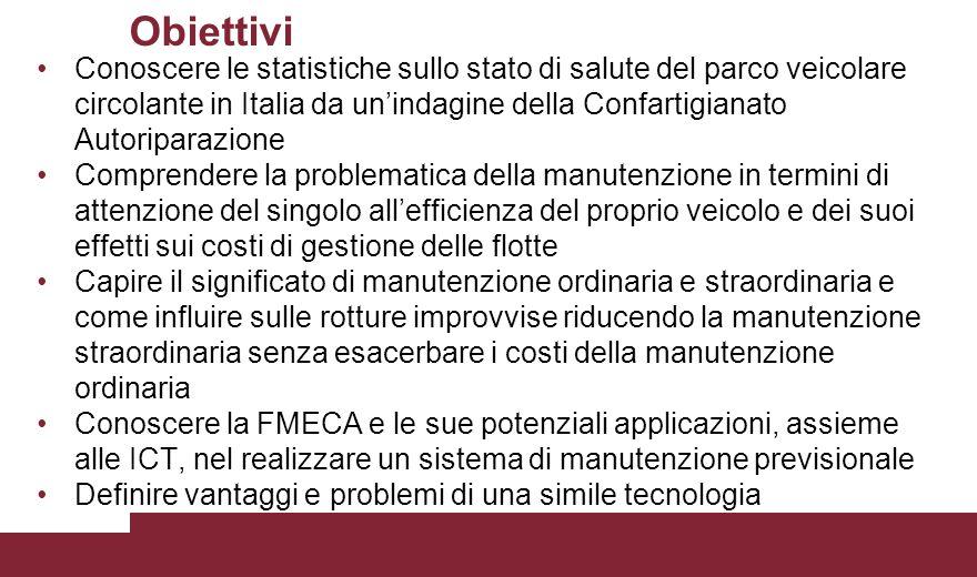Obiettivi Conoscere le statistiche sullo stato di salute del parco veicolare circolante in Italia da un'indagine della Confartigianato Autoriparazione Comprendere la problematica della manutenzione in termini di attenzione del singolo all'efficienza del proprio veicolo e dei suoi effetti sui costi di gestione delle flotte Capire il significato di manutenzione ordinaria e straordinaria e come influire sulle rotture improvvise riducendo la manutenzione straordinaria senza esacerbare i costi della manutenzione ordinaria Conoscere la FMECA e le sue potenziali applicazioni, assieme alle ICT, nel realizzare un sistema di manutenzione previsionale Definire vantaggi e problemi di una simile tecnologia