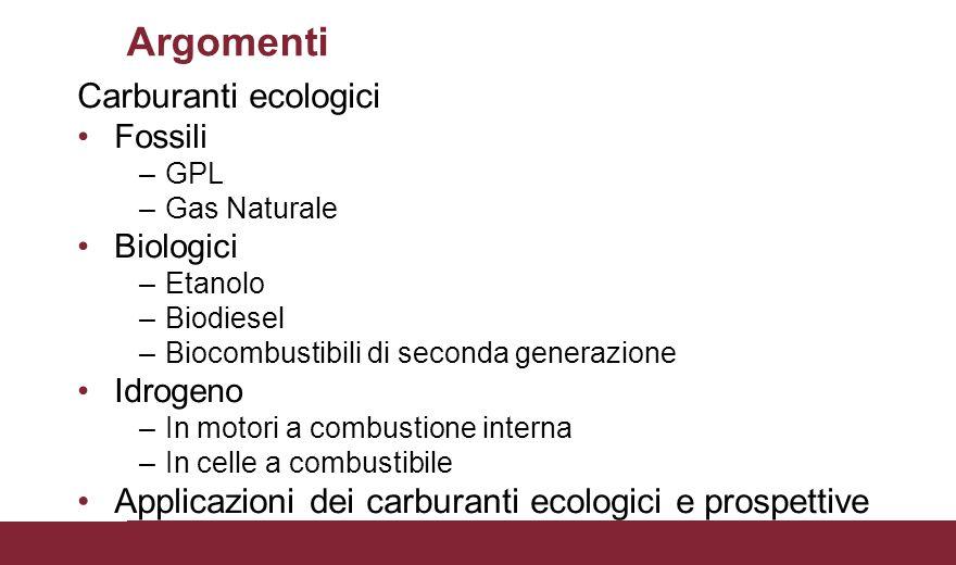 Argomenti Carburanti ecologici Fossili –GPL –Gas Naturale Biologici –Etanolo –Biodiesel –Biocombustibili di seconda generazione Idrogeno –In motori a