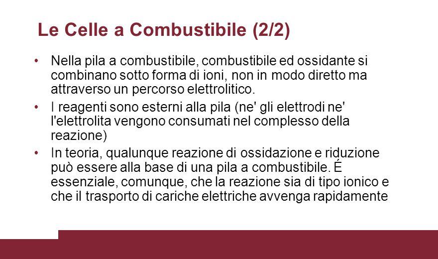 Le Celle a Combustibile (2/2) Nella pila a combustibile, combustibile ed ossidante si combinano sotto forma di ioni, non in modo diretto ma attraverso