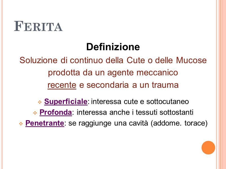 F ERITA Definizione Soluzione di continuo della Cute o delle Mucose prodotta da un agente meccanico recente e secondaria a un trauma  Superficiale: i