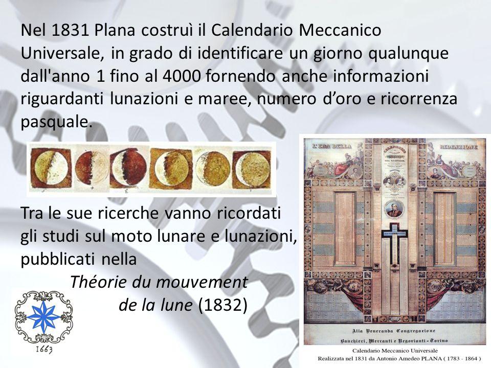Nel 1831 Plana costruì il Calendario Meccanico Universale, in grado di identificare un giorno qualunque dall anno 1 fino al 4000 fornendo anche informazioni riguardanti lunazioni e maree, numero d'oro e ricorrenza pasquale.