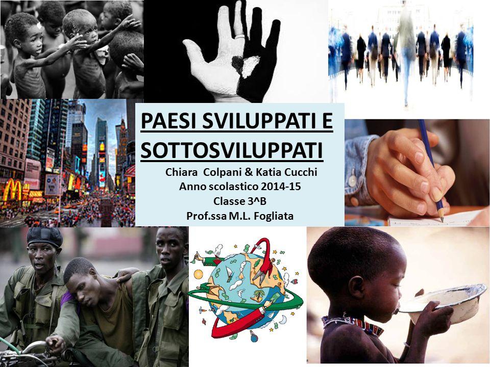 PAESI SVILUPPATI E SOTTOSVILUPPATI Chiara Colpani & Katia Cucchi Anno scolastico 2014-15 Classe 3^B Prof.ssa M.L. Fogliata