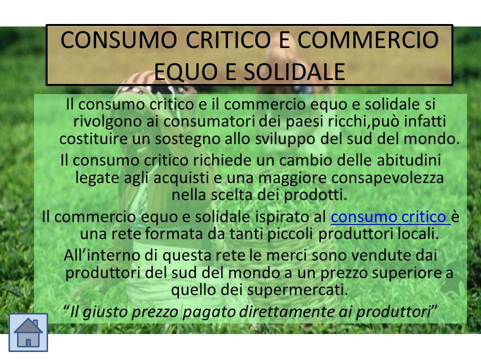 CONSUMO CRITICO E COMMERCIO EQUO E SOLIDALE Il consumo critico e il commercio equo e solidale si rivolgono ai consumatori dei paesi ricchi,può infatti