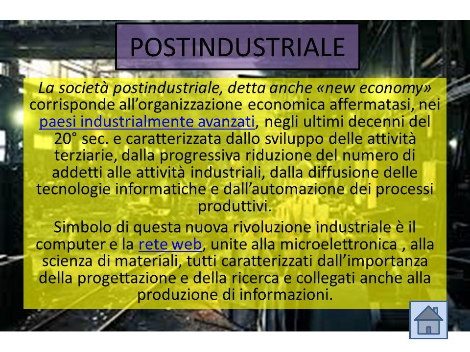 POSTINDUSTRIALE La società postindustriale, detta anche «new economy» corrisponde all'organizzazione economica affermatasi, nei paesi industrialmente
