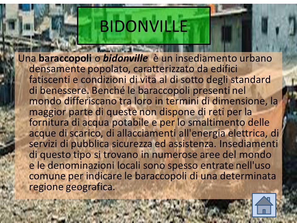 BIDONVILLE Una baraccopoli o bidonville è un insediamento urbano densamente popolato, caratterizzato da edifici fatiscenti e condizioni di vita al di