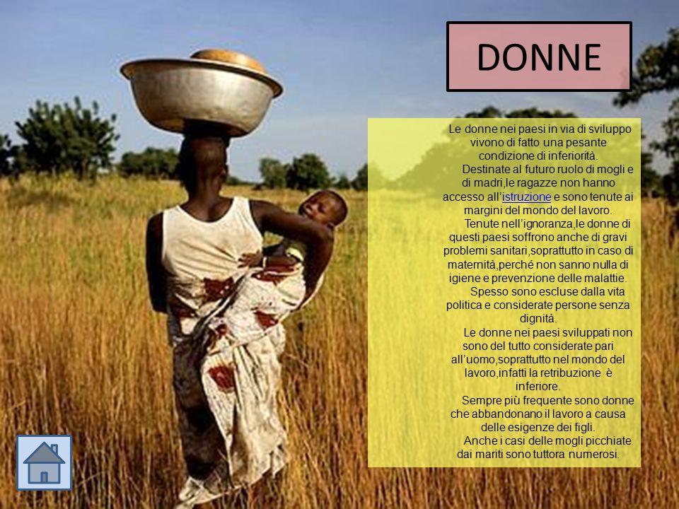 DONNE Le donne nei paesi in via di sviluppo vivono di fatto una pesante condizione di inferiorità. Destinate al futuro ruolo di mogli e di madri,le ra