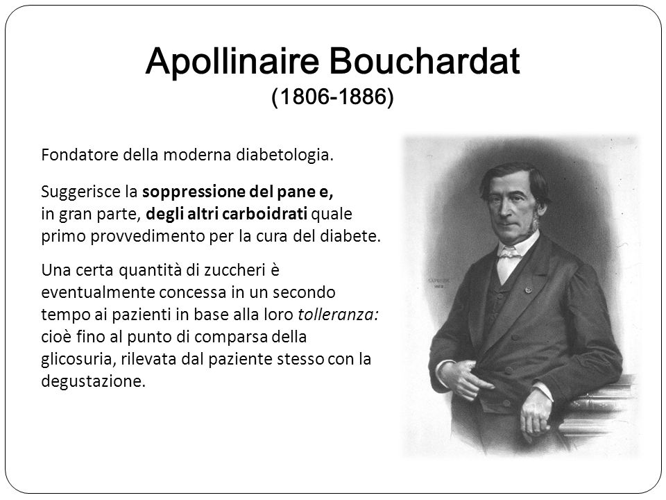 Apollinaire Bouchardat (1806-1886) Fondatore della moderna diabetologia. Suggerisce la soppressione del pane e, in gran parte, degli altri carboidrati