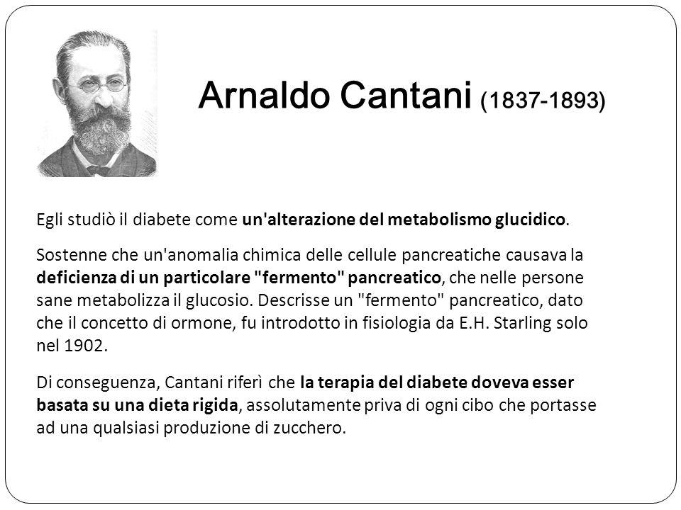 Arnaldo Cantani (1837-1893) Sostenne che un'anomalia chimica delle cellule pancreatiche causava la deficienza di un particolare