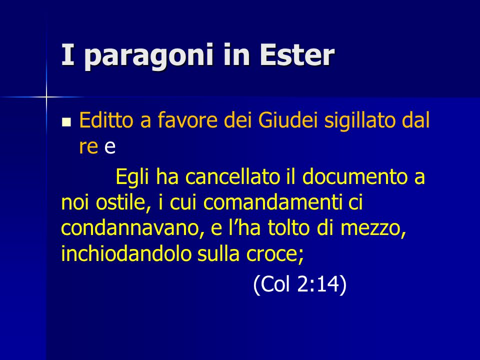 I paragoni in Ester Editto a favore dei Giudei sigillato dal re e Egli ha cancellato il documento a noi ostile, i cui comandamenti ci condannavano, e l'ha tolto di mezzo, inchiodandolo sulla croce; (Col 2:14)