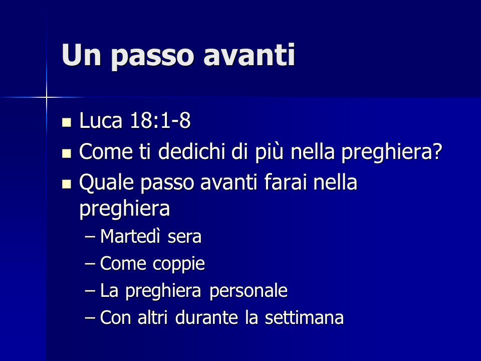 Un passo avanti Luca 18:1-8 Luca 18:1-8 Come ti dedichi di più nella preghiera? Come ti dedichi di più nella preghiera? Quale passo avanti farai nella