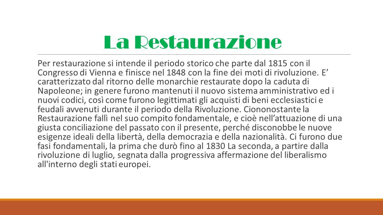 La Restaurazione Per restaurazione si intende il periodo storico che parte dal 1815 con il Congresso di Vienna e finisce nel 1848 con la fine dei moti di rivoluzione.
