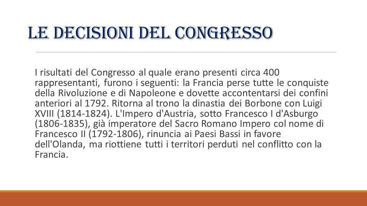 Le decisioni del congresso I risultati del Congresso al quale erano presenti circa 400 rappresentanti, furono i seguenti: la Francia perse tutte le conquiste della Rivoluzione e di Napoleone e dovette accontentarsi dei confini anteriori al 1792.