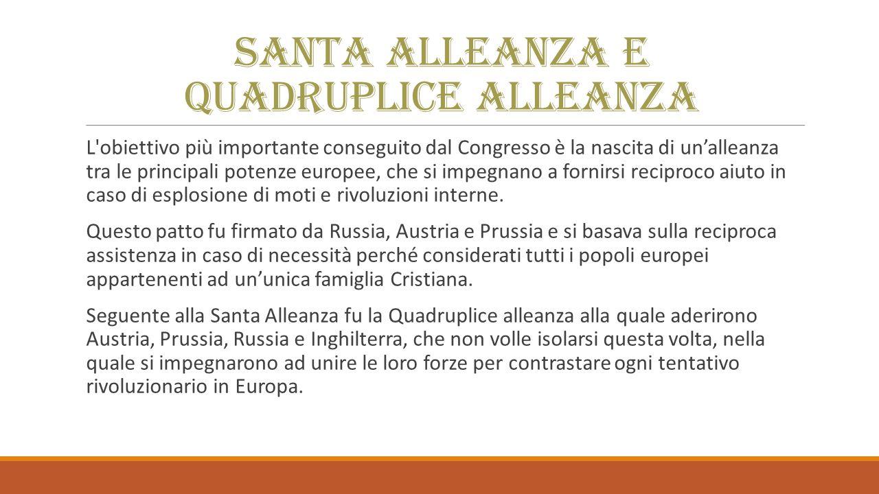 Santa Alleanza e Quadruplice Alleanza L obiettivo più importante conseguito dal Congresso è la nascita di un'alleanza tra le principali potenze europee, che si impegnano a fornirsi reciproco aiuto in caso di esplosione di moti e rivoluzioni interne.