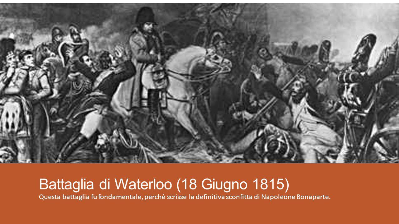Battaglia di Waterloo (18 Giugno 1815) Questa battaglia fu fondamentale, perchè scrisse la definitiva sconfitta di Napoleone Bonaparte.
