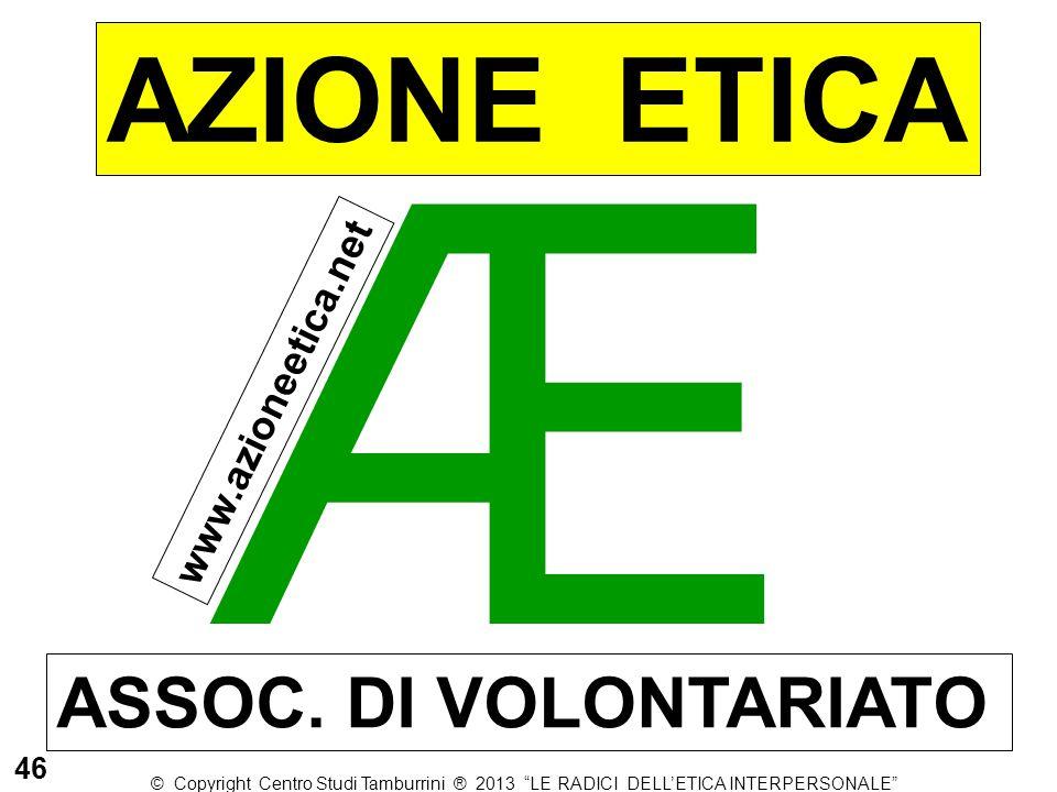 """Æ AZIONE ETICA ASSOC. DI VOLONTARIATO www.azioneetica.net 46 © Copyright Centro Studi Tamburrini ® 2013 """"LE RADICI DELL'ETICA INTERPERSONALE"""""""