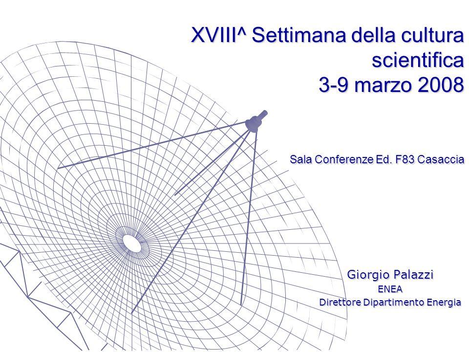XVIII^ Settimana della cultura scientifica 3-9 marzo 2008 Sala Conferenze Ed. F83 Casaccia Giorgio Palazzi ENEA Direttore Dipartimento Energia