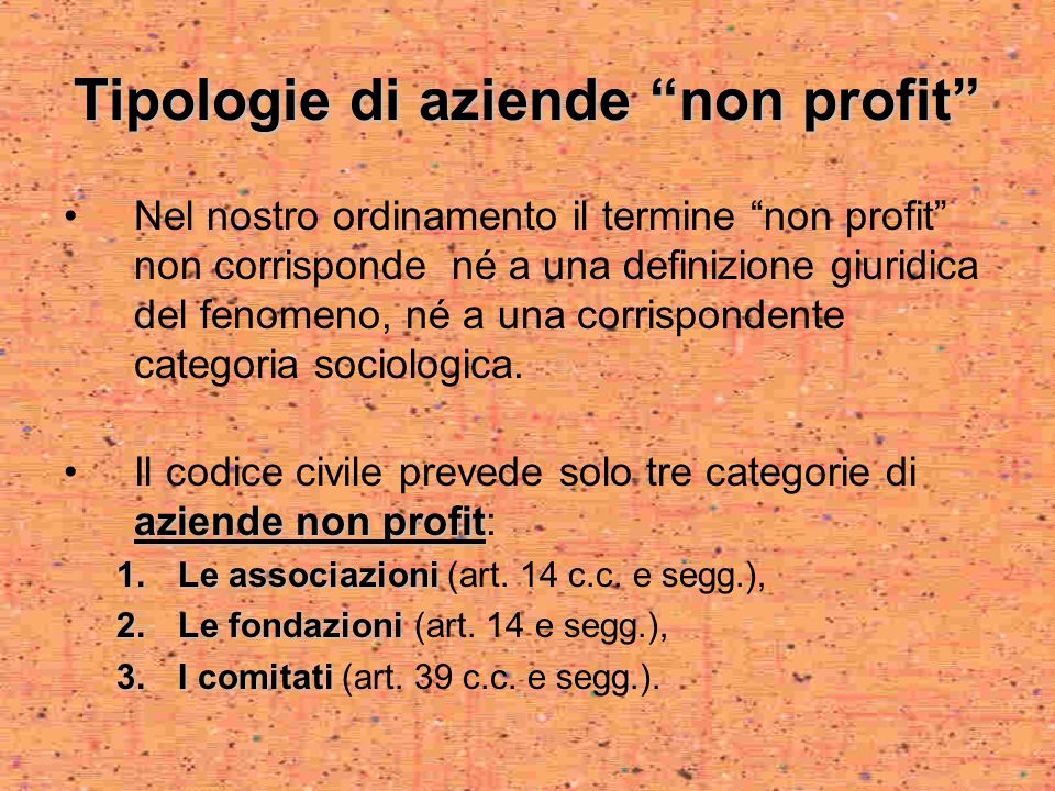 Tipologie di aziende non profit Nel nostro ordinamento il termine non profit non corrisponde né a una definizione giuridica del fenomeno, né a una corrispondente categoria sociologica.