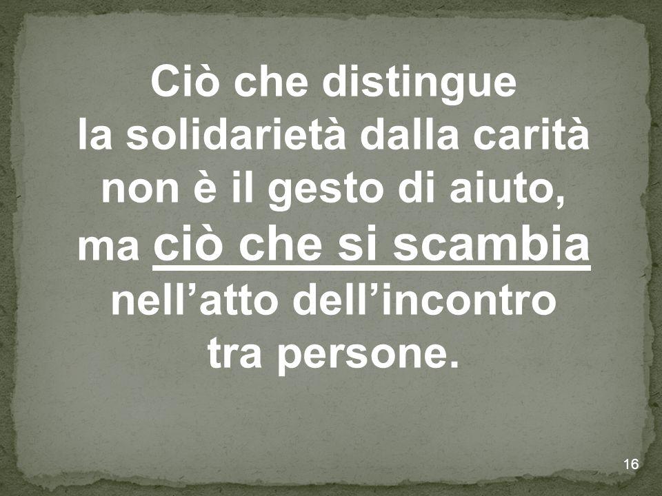 16 Ciò che distingue la solidarietà dalla carità non è il gesto di aiuto, ma ciò che si scambia nell'atto dell'incontro tra persone.