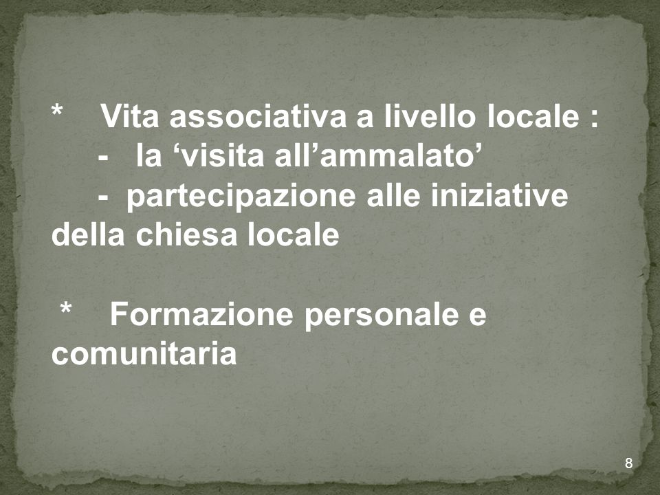 8 * Vita associativa a livello locale : - la 'visita all'ammalato' - partecipazione alle iniziative della chiesa locale * Formazione personale e comunitaria