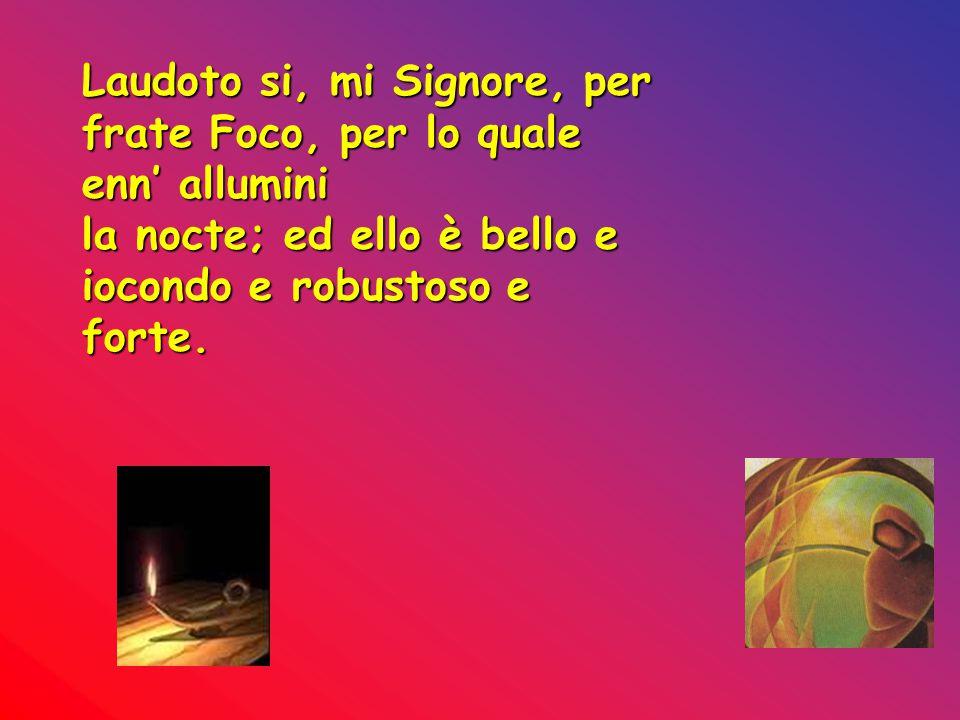 Laudoto si, mi Signore, per frate Foco, per lo quale enn' allumini la nocte; ed ello è bello e iocondo e robustoso e forte.