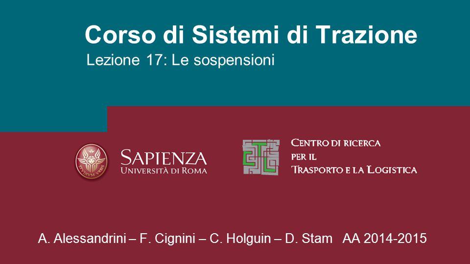 Corso di Sistemi di Trazione Lezione 17: Le sospensioni A. Alessandrini – F. Cignini – C. Holguin – D. Stam AA 2014-2015