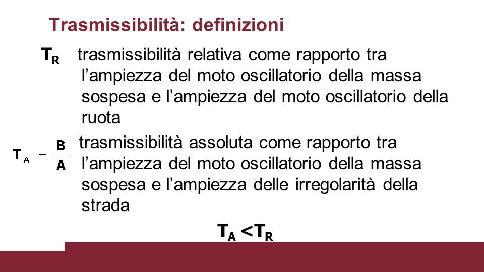 Trasmissibilità: definizioni T R trasmissibilità relativa come rapporto tra l'ampiezza del moto oscillatorio della massa sospesa e l'ampiezza del moto