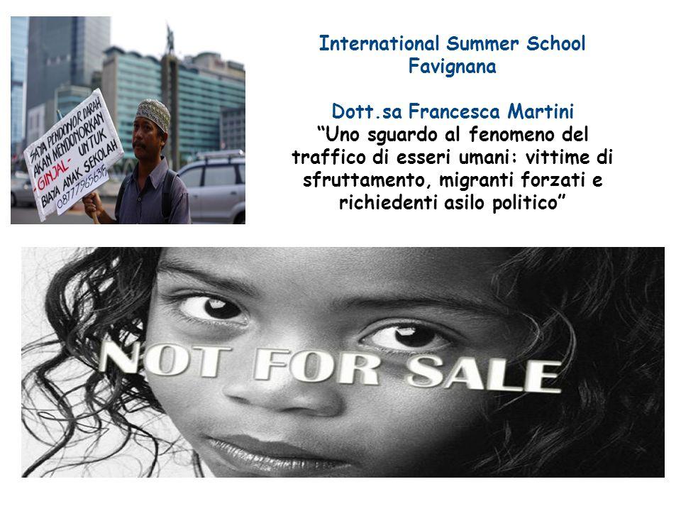 International Summer School Favignana Dott.sa Francesca Martini Uno sguardo al fenomeno del traffico di esseri umani: vittime di sfruttamento, migranti forzati e richiedenti asilo politico
